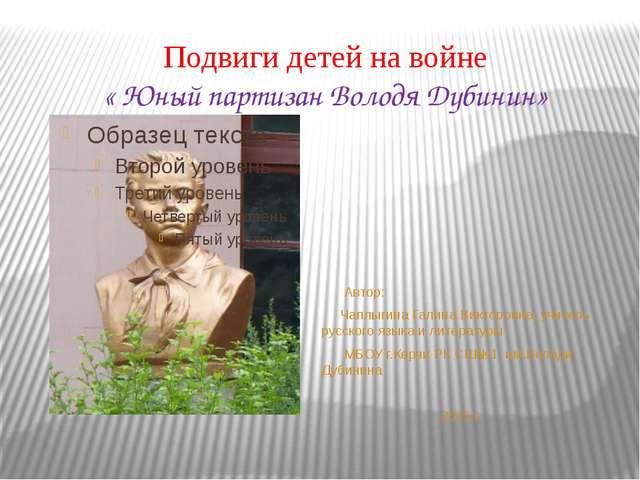 Подвиги детей на войне « Юный партизан Володя Дубинин» Автор: Чаплыгина Галин...
