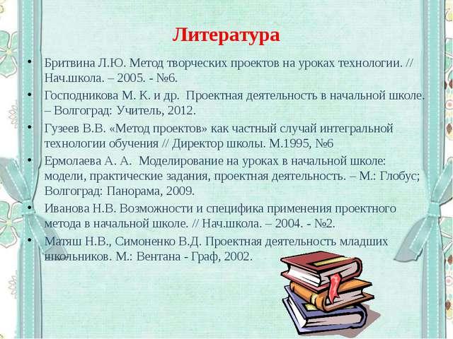 Литература Бритвина Л.Ю. Метод творческих проектов на уроках технологии. // Н...