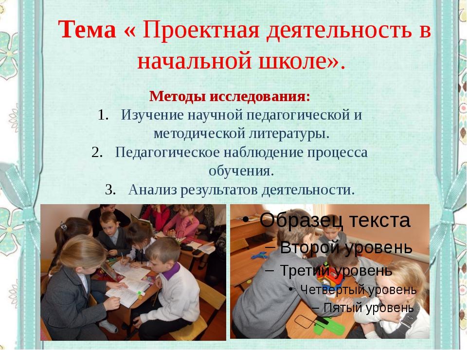 Тема « Проектная деятельность в начальной школе». Методы исследования: Изуче...
