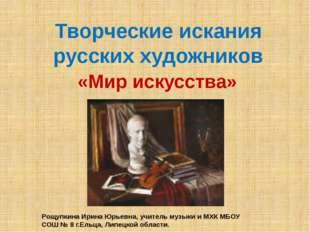 Творческие искания русских художников «Мир искусства» Рощупкина Ирина Юрьевна