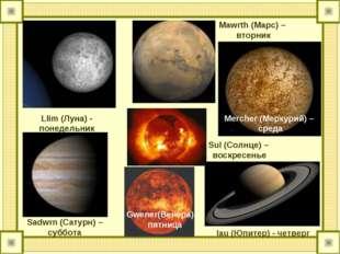 Llim (Луна) - понедельник Mawrth (Марс) – вторник Mercher (Меркурий) – среда
