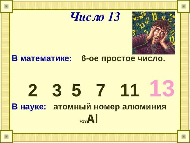 Число 13 В математике: 6-ое простое число. 2 3 5 7 11 13 В науке: атомный ном...