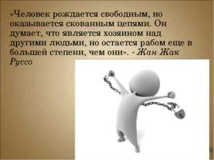 «Человек рождается свободным, но оказывается скованным цепями. Он думает, что