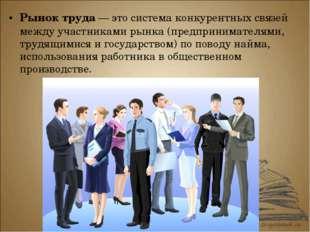 Рынок труда — это система конкурентных связей между участниками рынка (предпр