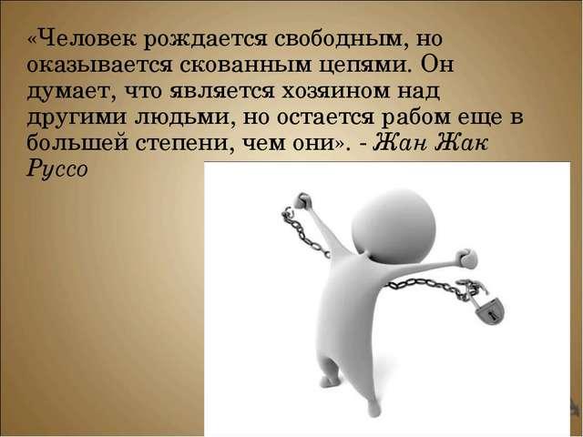 «Человек рождается свободным, но оказывается скованным цепями. Он думает, что...