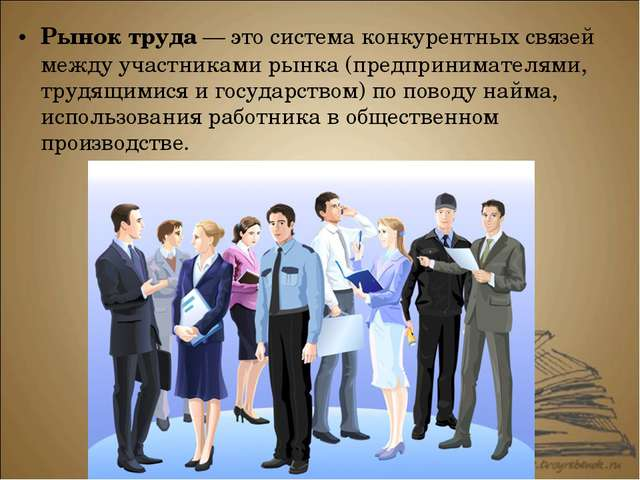 Рынок труда — это система конкурентных связей между участниками рынка (предпр...