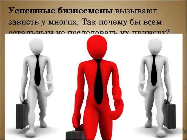 Успешные бизнесмены вызывают зависть у многих. Так почему бы всем остальным н...