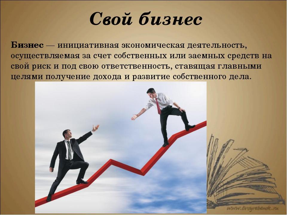 Бизнес — инициативная экономическая деятельность, осуществляемая за счет собс...