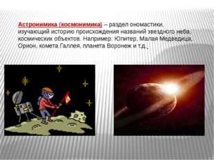 Астронимика (космонимика) – раздел ономастики, изучающий историю происхождени