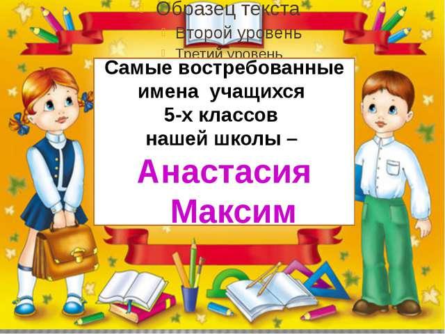 Самые востребованные имена учащихся 5-х классов нашей школы – Анастасия Максим
