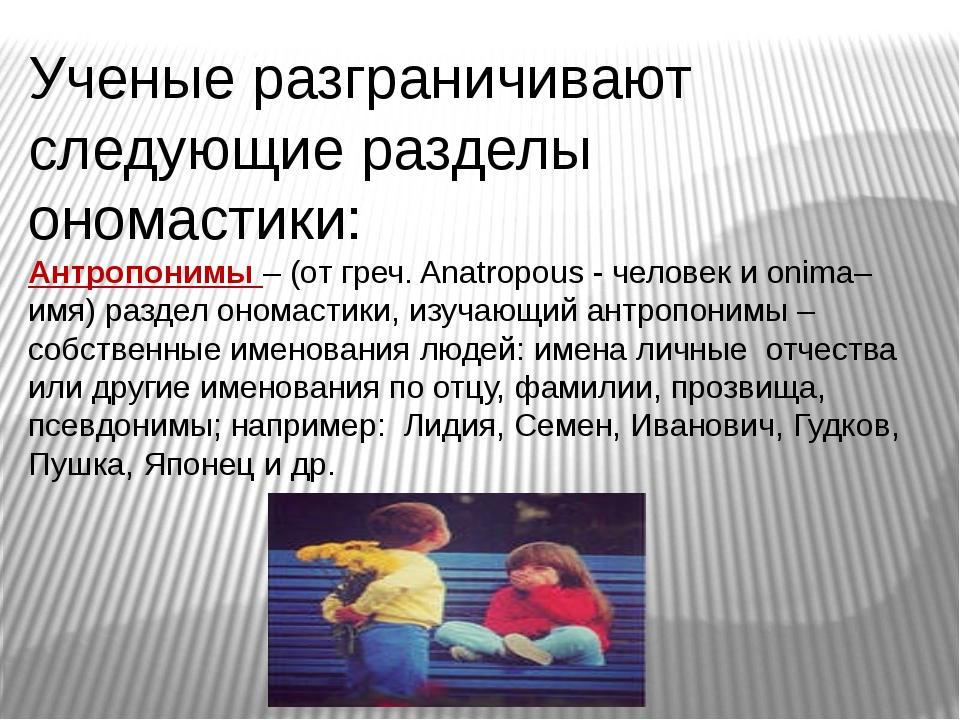 Ученые разграничивают следующие разделы ономастики: Антропонимы – (от греч. A...