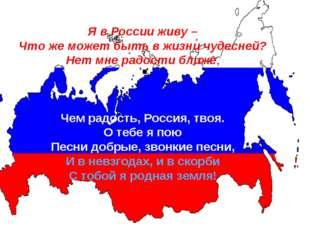 . Я в России живу – Что же может быть в жизни чудесней? Нет мне радости ближе