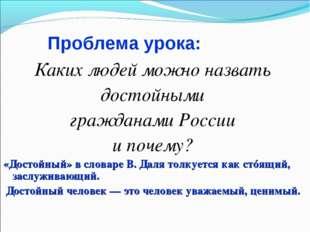 Проблема урока: Каких людей можно назвать достойными гражданами России и поче
