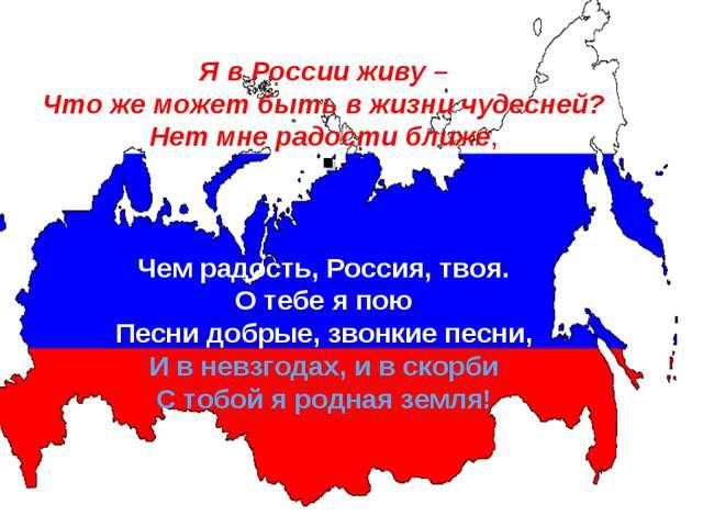 . Я в России живу – Что же может быть в жизни чудесней? Нет мне радости ближе...