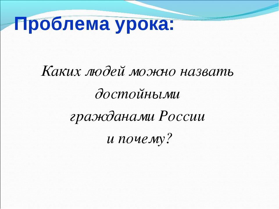 Проблема урока: Каких людей можно назвать достойными гражданами России и поче...