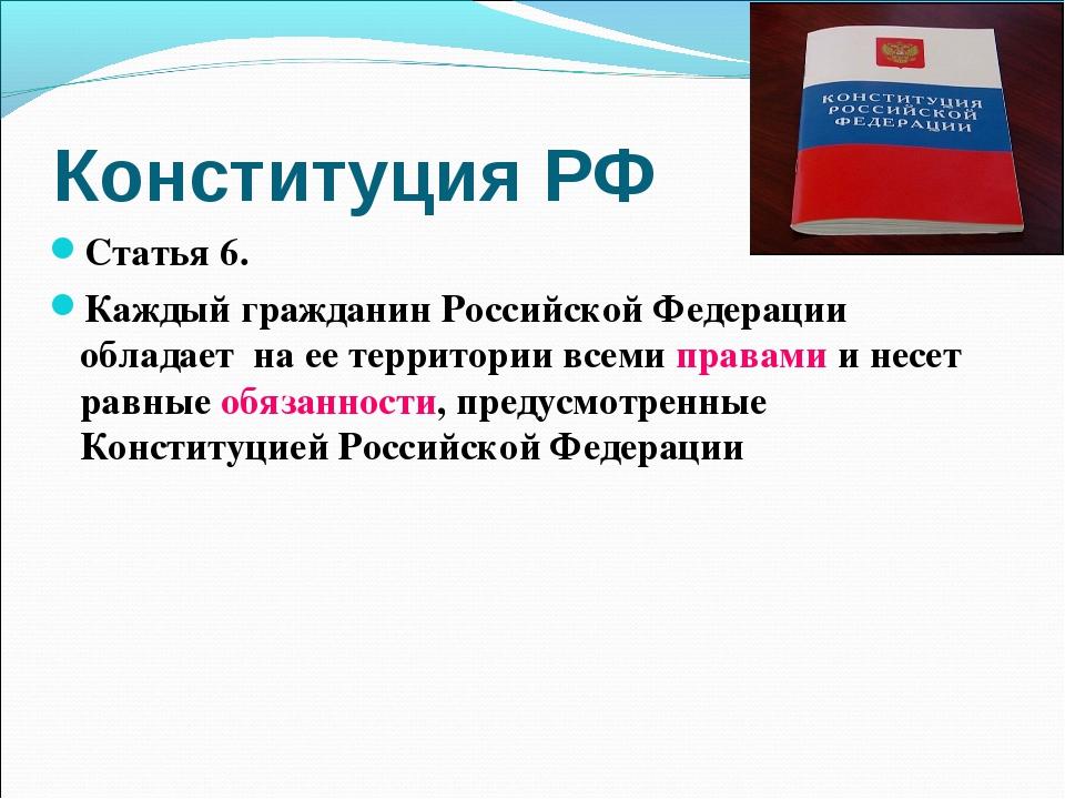 Конституция РФ Статья 6. Каждый гражданин Российской Федерации обладает на ее...