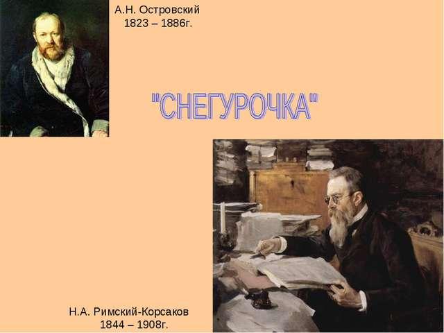 Н.А. Римский-Корсаков 1844 – 1908г. А.Н. Островский 1823 – 1886г.