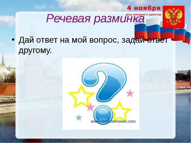 Речевая разминка Дай ответ на мой вопрос, задай ответ другому.