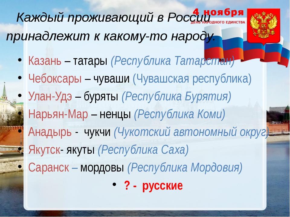 Каждый проживающий в России принадлежит к какому-то народу. Казань – татары (...
