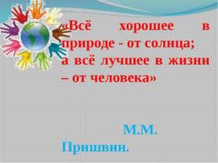 «Всё хорошее в природе - от солнца; а всё лучшее в жизни – от человека» М.М.