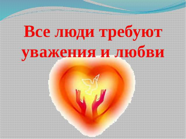 Все люди требуют уважения и любви