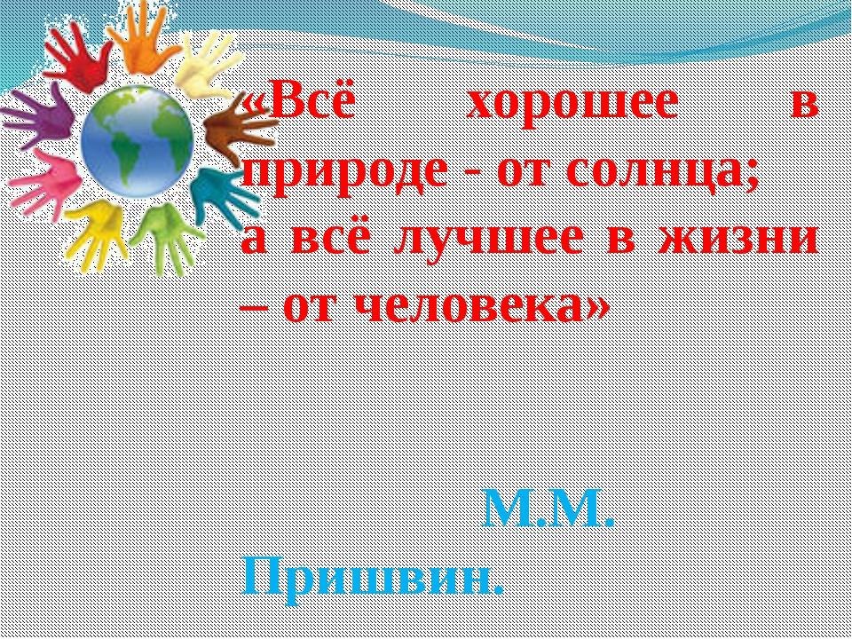 «Всё хорошее в природе - от солнца; а всё лучшее в жизни – от человека» М.М....