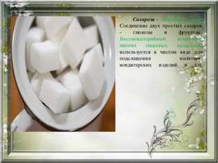 Сахароза- обычный сахар. Соединение двух простых сахаров - глюкозы и фрукто