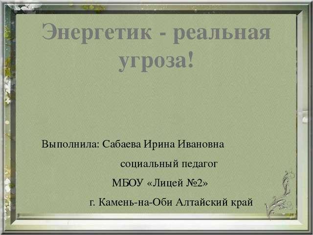 Энергетик - реальная угроза! Выполнила: Сабаева Ирина Ивановна социальный пед...