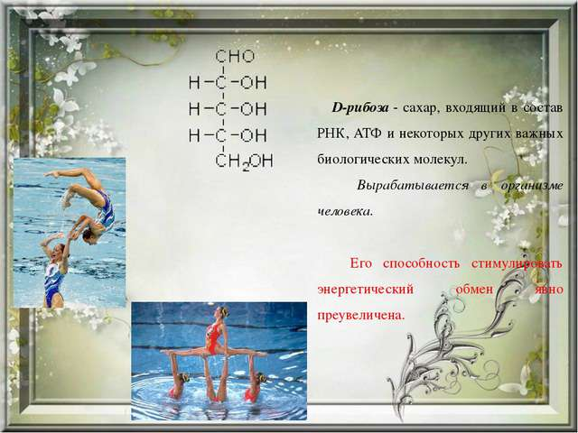 D-рибоза- сахар, входящий в состав РНК, АТФ и некоторых других важных биоло...