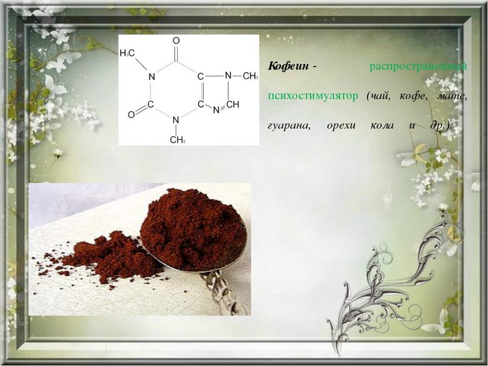 Кофеин- распространенный психостимулятор (чай, кофе, мате, гуарана, орехи ко...