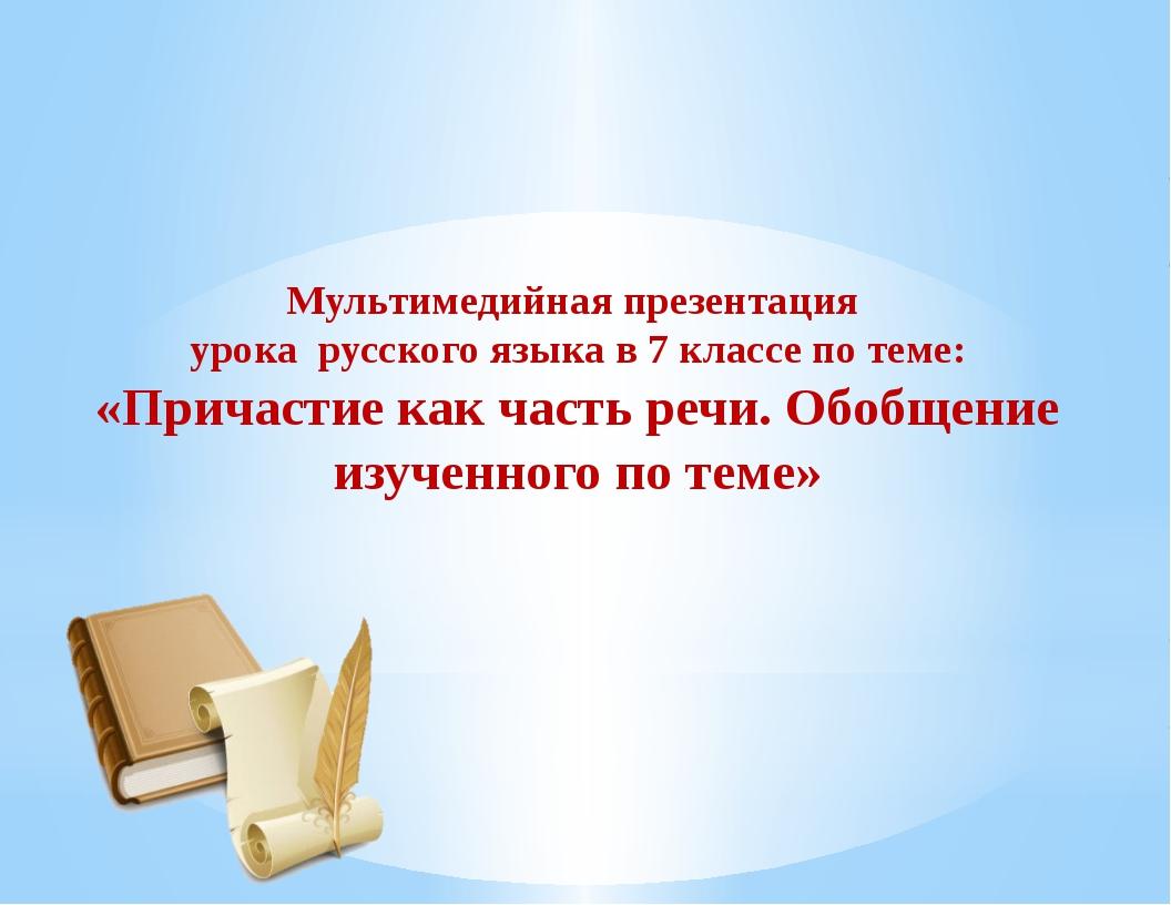 Мультимедийная презентация урока русского языка в 7 классе по теме: «Причаст...