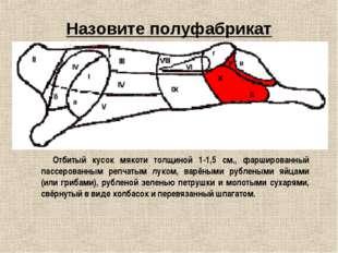 Назовите полуфабрикат Отбитый кусок мякоти толщиной 1-1,5 см., фаршированный