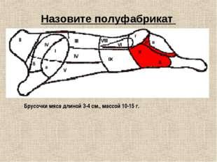 Назовите полуфабрикат Брусочки мяса длиной 3-4 см., массой 10-15 г.