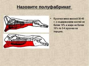 Назовите полуфабрикат Кусочки мяса массой 30-40 г. с содержанием костей не бо