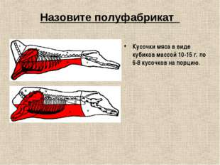 Назовите полуфабрикат Кусочки мяса в виде кубиков массой 10-15 г. по 6-8 кусо