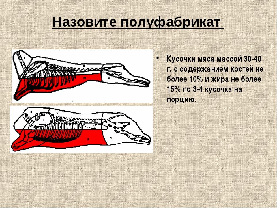 Назовите полуфабрикат Кусочки мяса массой 30-40 г. с содержанием костей не бо...