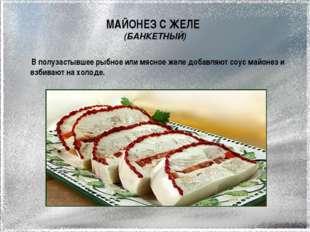 МАЙОНЕЗ С ЖЕЛЕ (БАНКЕТНЫЙ) В полузастывшее рыбное или мясное желе добавляют с