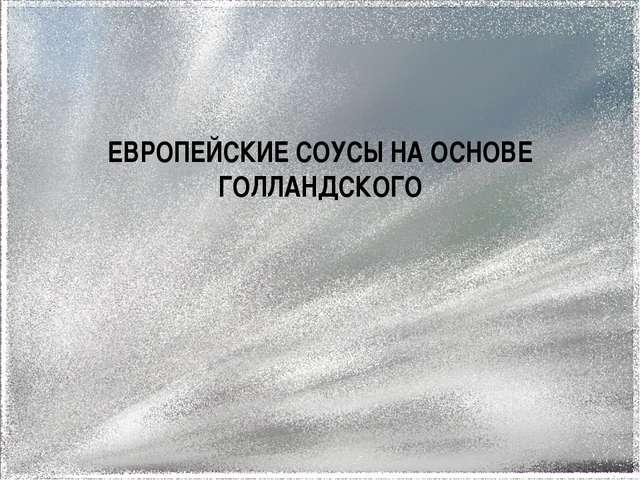 ЕВРОПЕЙСКИЕ СОУСЫ НА ОСНОВЕ ГОЛЛАНДСКОГО