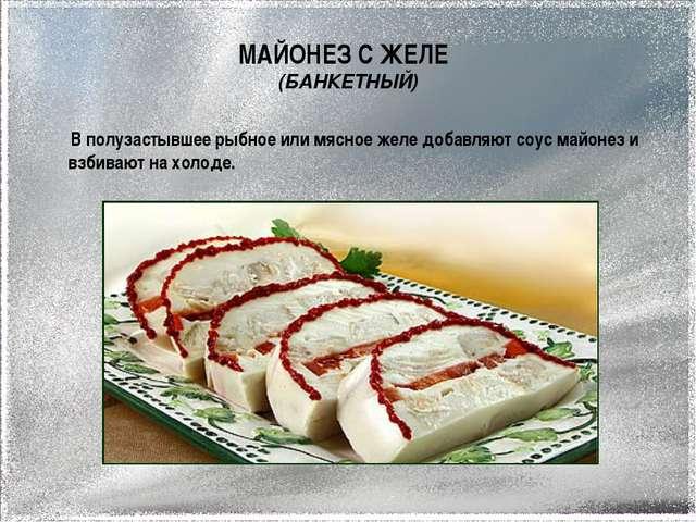МАЙОНЕЗ С ЖЕЛЕ (БАНКЕТНЫЙ) В полузастывшее рыбное или мясное желе добавляют с...