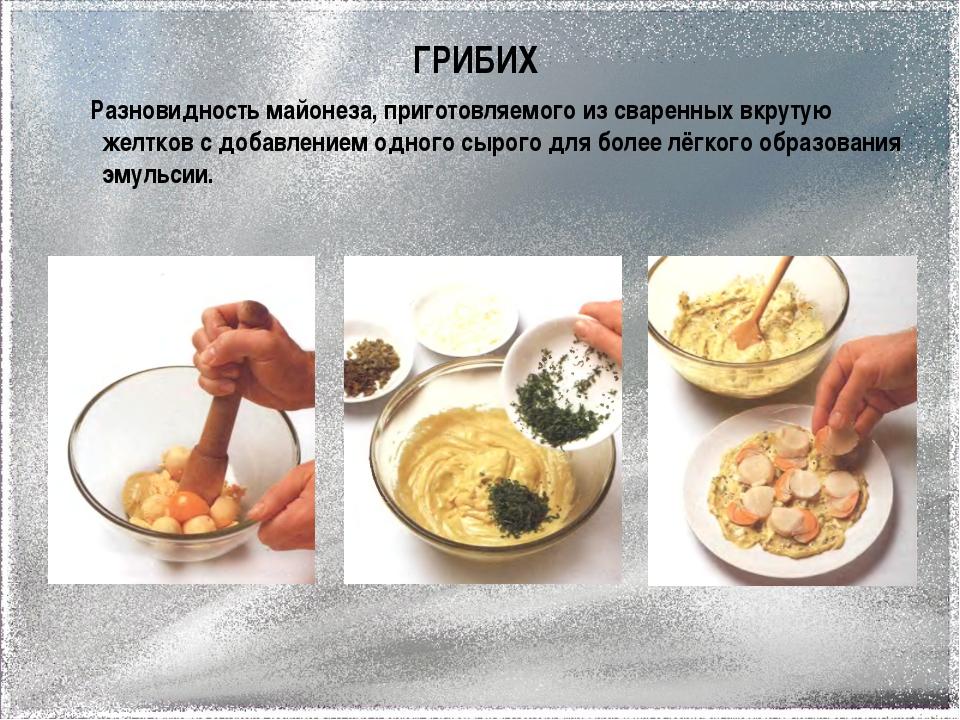 ГРИБИХ Разновидность майонеза, приготовляемого из сваренных вкрутую желтков с...
