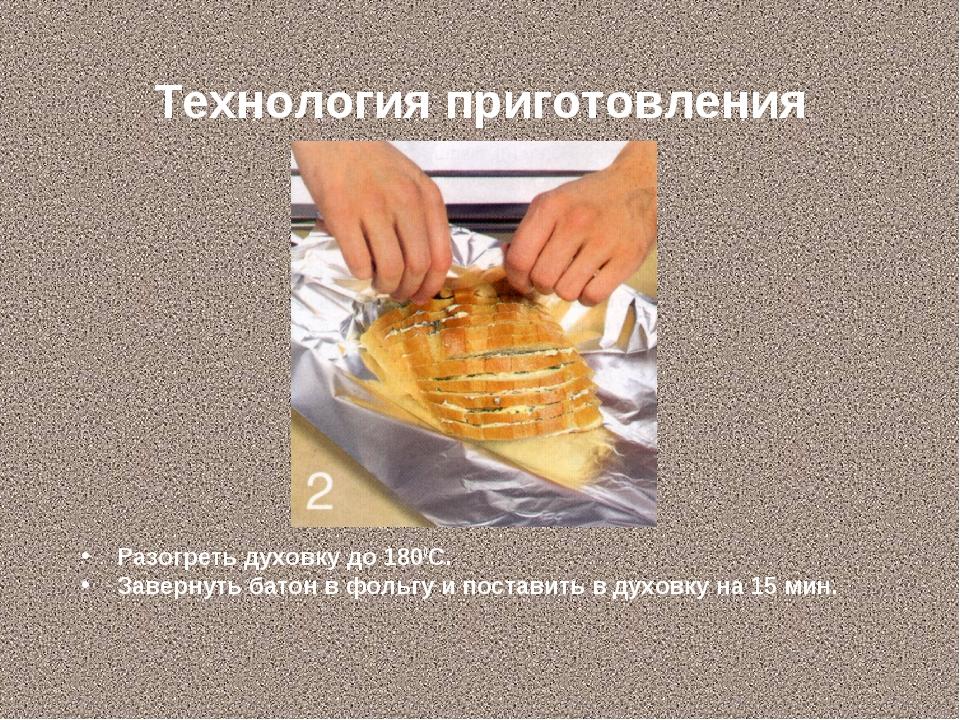 Технология приготовления Разогреть духовку до 1800С. Завернуть батон в фольгу...