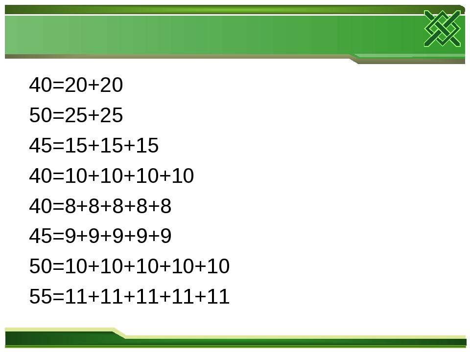 40=20+20 50=25+25 45=15+15+15 40=10+10+10+10 40=8+8+8+8+8 45=9+9+9+9+9 50=10+...
