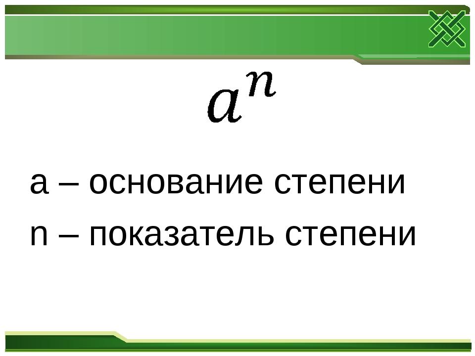 a – основание степени n – показатель степени