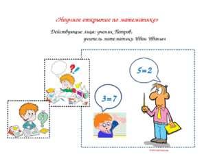 «Научное открытие по математике» 5=2 Действующие лица: ученик Петров, учител
