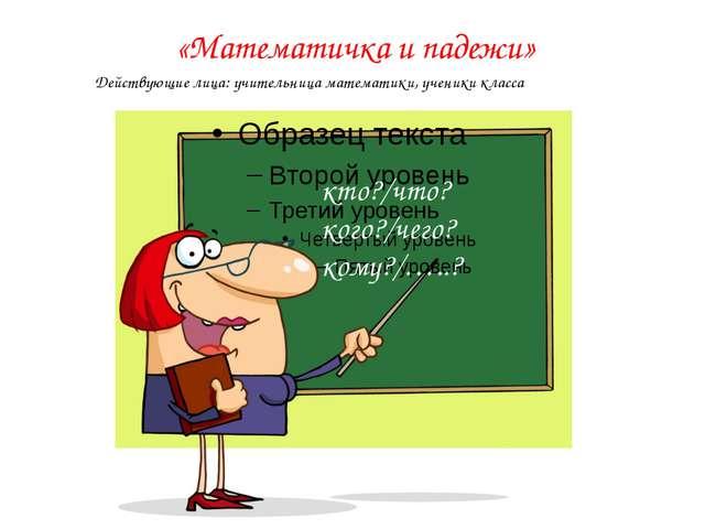 «Математичка и падежи» кто?/что? кого?/чего? кому?/…..? Действующие лица: учи...