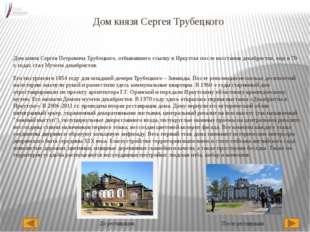 Дом князя Сергея Трубецкого Дом князя Сергея Петровича Трубецкого, отбывавшег