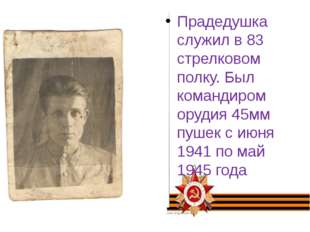Прадедушка служил в 83 стрелковом полку. Был командиром орудия 45мм пушек с и