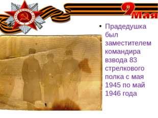 Прадедушка был заместителем командира взвода 83 стрелкового полка с мая 1945