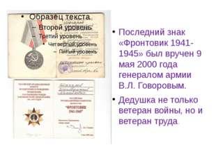 Последний знак «Фронтовик 1941-1945» был вручен 9 мая 2000 года генералом арм