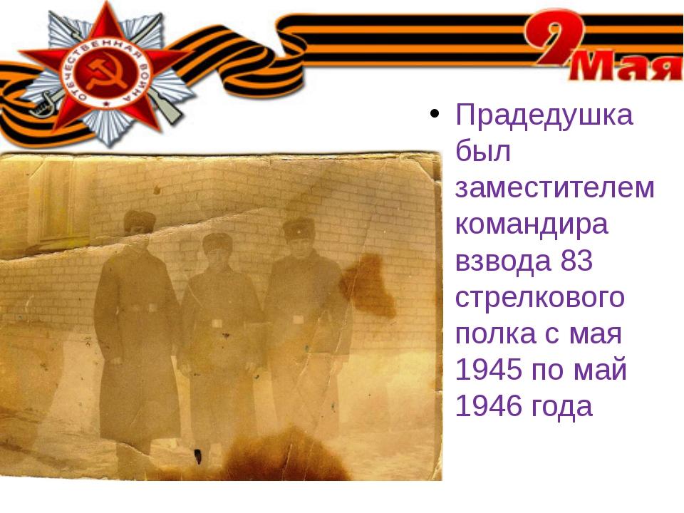 Прадедушка был заместителем командира взвода 83 стрелкового полка с мая 1945...